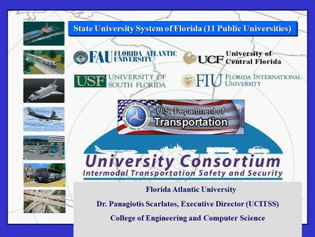 State University System of Florida (11 Public Universities) Florida Atlantic University Dr. Panagiotis Scarlatos, Executive Director (UCITSS) College of.
