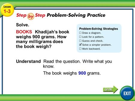 Lesson 1-3 Example 4 1-3 Solve. BOOKS Khadijah's book weighs 900 grams. How many milligrams does the book weigh? Understand Read the question. Write what.