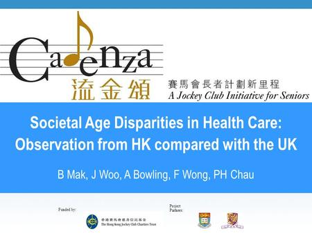 Project Partners: Funded by: Societal Age Disparities in Health Care: Observation from HK compared with the UK B Mak, J Woo, A Bowling, F Wong, PH Chau.