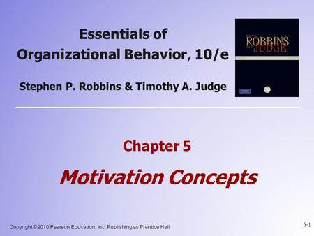 Copyright ©2010 Pearson Education, Inc. Publishing as Prentice Hall 5-1 Essentials of Organizational Behavior, 10/e Stephen P. Robbins & Timothy A. Judge.
