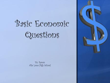 Basic Economic Questions Ms. Ramos Alta Loma High School.