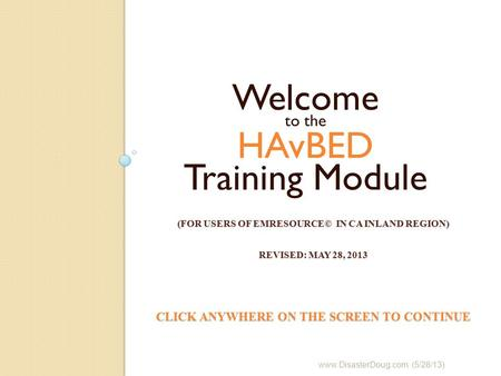 (FOR USERS OF EMRESOURCE© IN CA INLAND REGION) REVISED: MAY 28, 2013 CLICK ANYWHERE ON THE SCREEN TO CONTINUE Welcome to the HAvBED Training Module www.DisasterDoug.com.