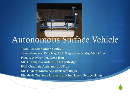  Autonomous Surface Vehicle Team Leader: Stanton Coffey Team Members: Pat Gray, Jack Nagle, Sam Riahi, Matt Cline Faculty Adviser: Dr. Gene Hou ME Graduate.
