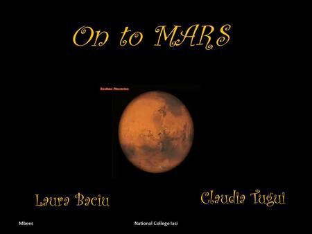 On to MARS MbeesNational College Iasi Laura Baciu Claudia Tugui.