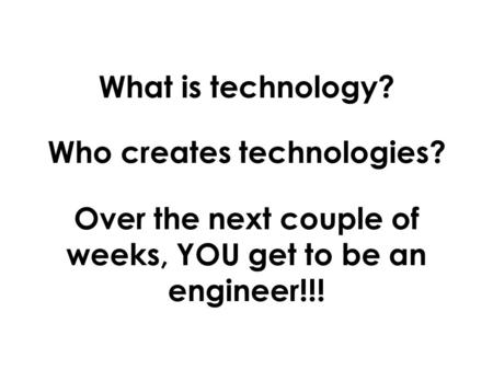 What is technology? Who creates technologies? Over the next couple of weeks, YOU get to be an engineer!!!