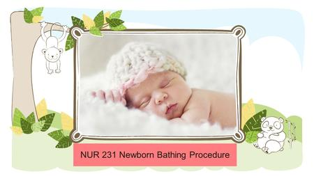 NUR 231 Newborn Bathing Procedure NOTE: To change images on this slide, select a picture and delete it. Then click the Insert Picture icon in the placeholder.