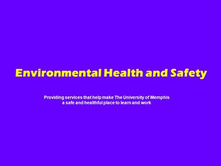 Providing services that help make The University of Memphis a safe and healthful place to learn and work Environmental Health and Safety.