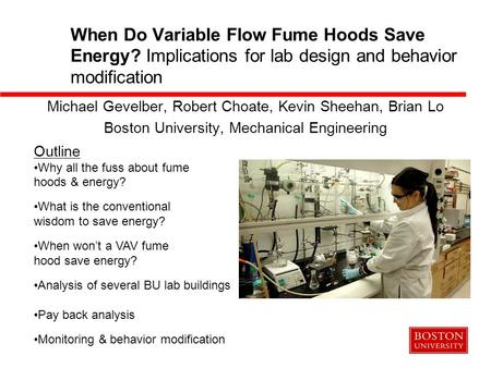 When Do Variable Flow Fume Hoods Save Energy? Implications for lab design and behavior modification Michael Gevelber, Robert Choate, Kevin Sheehan, Brian.