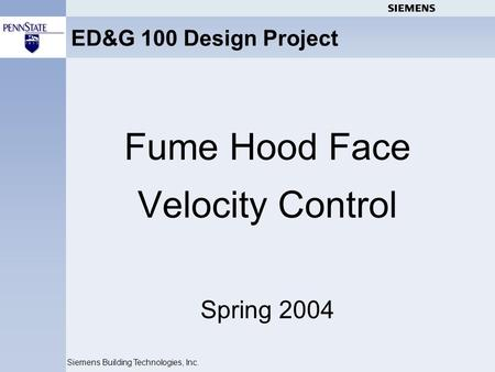 Siemens Building Technologies, Inc. ED&G 100 Design Project Fume Hood Face Velocity Control Spring 2004.