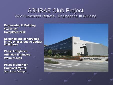 ASHRAE Club Project VAV Fumehood Retrofit - Engineering III Building Engineering III Building 40,000 gsf Completed 2002 Designed and constructed in two.