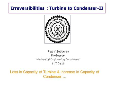 Irreversibilities : Turbine to Condenser-II P M V Subbarao Professor Mechanical Engineering Department I I T Delhi Loss in Capacity of Turbine & Increase.