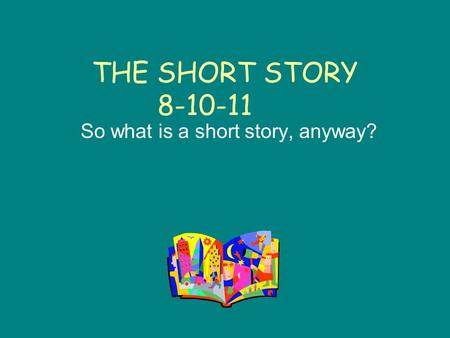 THE SHORT STORY 8-10-11 So what is a short story, anyway?
