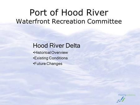 Port of Hood River Waterfront Recreation Committee Hood River Delta Historical Overview Existing Conditions Future Changes.