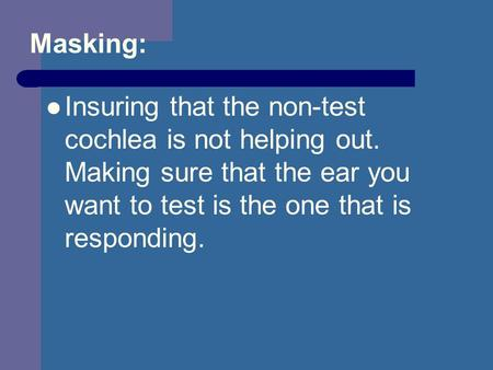 Masking: Insuring that the non-test cochlea is not helping out. Making sure that the ear you want to test is the one that is responding.