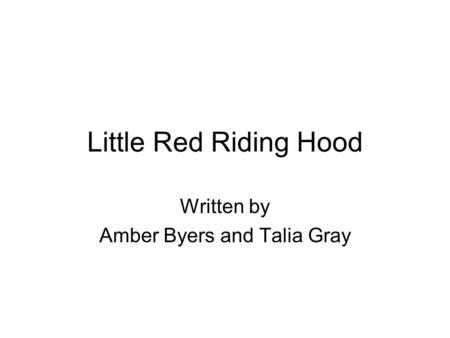 Little Red Riding Hood Written by Amber Byers and Talia Gray.