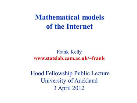 Mathematical models of the Internet Frank Kelly www.statslab.cam.ac.uk/~frank Hood Fellowship Public Lecture University of Auckland 3 April 2012.