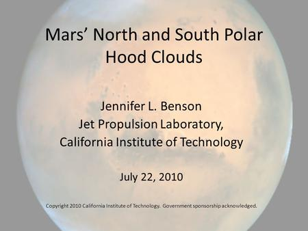 Mars' North and South Polar Hood Clouds Jennifer L. Benson Jet Propulsion Laboratory, California Institute of Technology July 22, 2010 Copyright 2010 California.