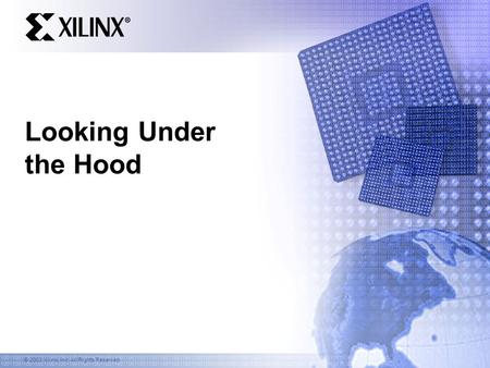 © 2003 Xilinx, Inc. All Rights Reserved Looking Under the Hood.