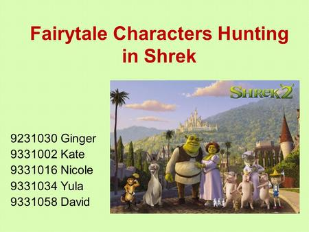 Fairytale Characters Hunting in Shrek 9231030 Ginger 9331002 Kate 9331016 Nicole 9331034 Yula 9331058 David.