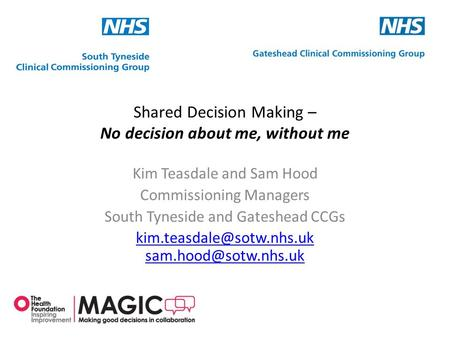 Shared Decision Making – No decision about me, without me Kim Teasdale and Sam Hood Commissioning Managers South Tyneside and Gateshead CCGs