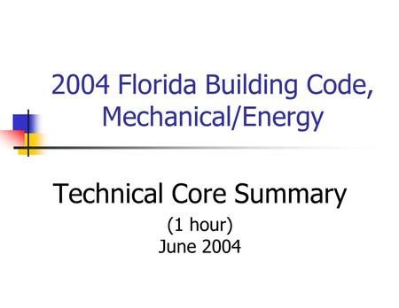 2004 Florida Building Code, Mechanical/Energy Technical Core Summary (1 hour) June 2004.