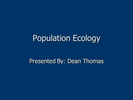 Population Ecology Presented By: Dean Thomas. What is population ecology?