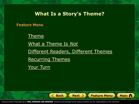 Theme What a Theme Is Not Different Readers, Different Themes Recurring Themes Your Turn What Is a Story's Theme? Feature Menu.