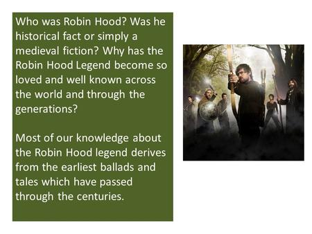 Who was Robin Hood? Was he historical fact or simply a medieval fiction? Why has the Robin Hood Legend become so loved and well known across the world.