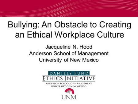 Bullying: An Obstacle to Creating an Ethical Workplace Culture Jacqueline N. Hood Anderson School of Management University of New Mexico.