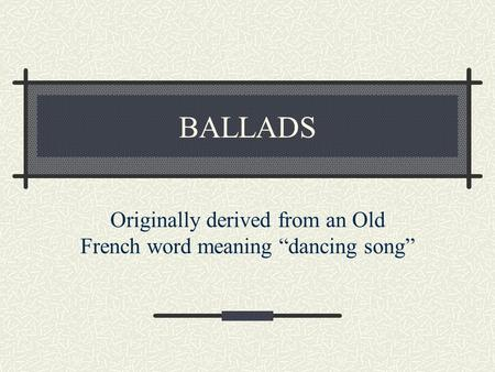 "Originally derived from an Old French word meaning ""dancing song"""