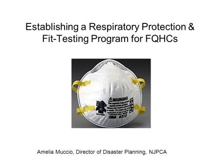 Establishing a Respiratory Protection & Fit-Testing Program for FQHCs Amelia Muccio, Director of Disaster Planning, NJPCA.