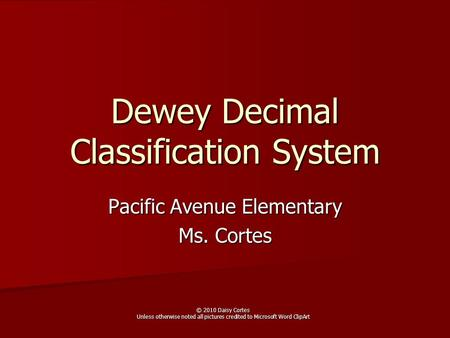 Dewey Decimal Classification System Pacific Avenue Elementary Ms. Cortes © 2010 Daisy Cortes Unless otherwise noted all pictures credited to Microsoft.