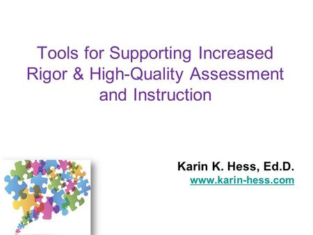 Karin K. Hess, Ed.D. www.karin-hess.com Tools for Supporting Increased Rigor & High-Quality Assessment and Instruction Karin K. Hess, Ed.D. www.karin-hess.com.