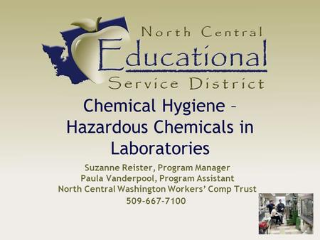 Suzanne Reister, Program Manager Paula Vanderpool, Program Assistant North Central Washington Workers' Comp Trust Chemical Hygiene – Hazardous Chemicals.