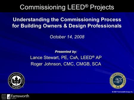 © 2007 Farnsworth Group, Inc. Commissioning <strong>LEED</strong> ® Projects Presented by: Lance Stewart, PE, CxA, <strong>LEED</strong> ® AP Roger Johnson, CMC, CMGB, SCA Understanding.