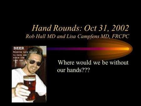 Hand Rounds: Oct 31, 2002 Rob Hall MD and Lisa Campfens MD, FRCPC Where would we be without our hands???