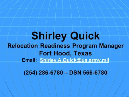 Shirley Quick Relocation Readiness Program Manager Fort Hood, Texas   (254) 286-6780 – DSN