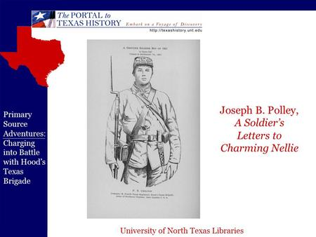 University of North Texas Libraries Primary Source Adventures: Charging into Battle with Hood's Texas Brigade Joseph B. Polley, A Soldier's Letters to.