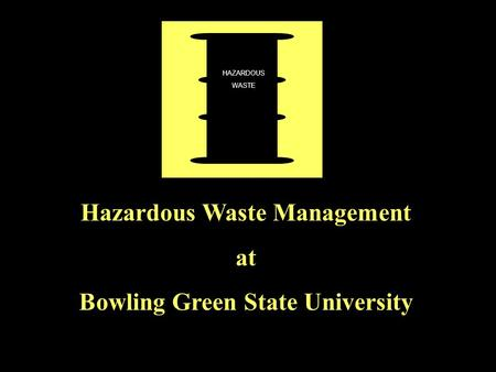 Hazardous Waste Management at Bowling Green State University HAZARDOUS WASTE.