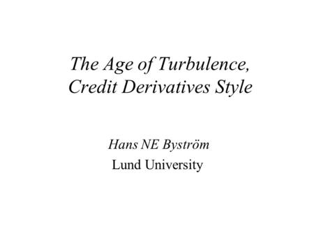 The Age of Turbulence, Credit Derivatives Style Hans NE Byström Lund University.