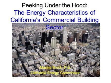 Peeking Under the Hood: The Energy Characteristics of California's Commercial Building Sector Martha Brook, P.E. California Energy Commission.