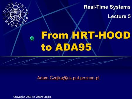 From HRT-HOOD to ADA95 Real-Time Systems Lecture 5 Copyright, 2001 © Adam Czajka.