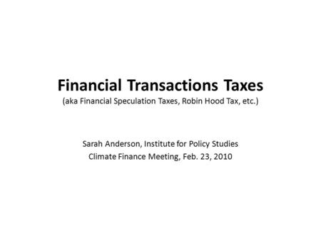 Financial Transactions Taxes (aka Financial Speculation Taxes, Robin Hood Tax, etc.) Sarah Anderson, Institute for Policy Studies Climate Finance Meeting,