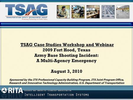 TSAG Case Studies Workshop and Webinar 2009 Fort Hood, Texas Army Base Shooting Incident: A Multi-Agency Emergency August 3, 2010 Sponsored by the ITS.