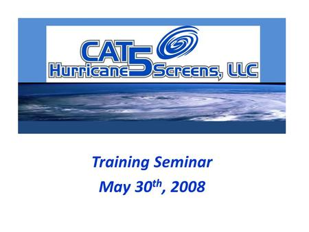 Training Seminar May 30 th, 2008. 9am – 9:30am Meet and Greet- Continental breakfast provided 9:30am – 9:45amIntroduction to CAT 5 Hurricane Screens /