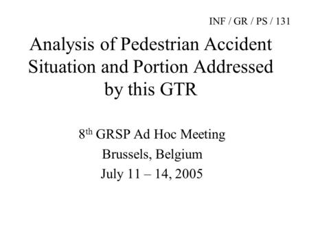 Analysis of Pedestrian Accident Situation and Portion Addressed by this GTR 8 th GRSP Ad Hoc Meeting Brussels, Belgium July 11 – 14, 2005 INF / GR / PS.