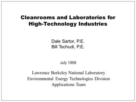 Cleanrooms and Laboratories for High-Technology Industries Dale Sartor, P.E. Bill Tschudi, P.E. July 1999 Lawrence Berkeley National Laboratory Environmental.