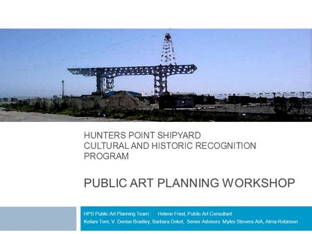 HUNTERS POINT SHIPYARD CULTURAL AND HISTORIC RECOGNITION PROGRAM PUBLIC ART PLANNING WORKSHOP HPS Public Art Planning Team : Helene Fried, Public Art Consultant.