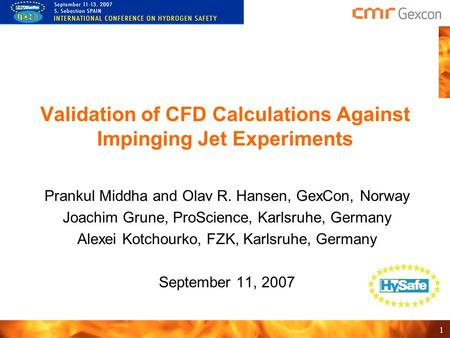 1 Validation of CFD Calculations Against Impinging Jet Experiments Prankul Middha and Olav R. Hansen, GexCon, Norway Joachim Grune, ProScience, Karlsruhe,