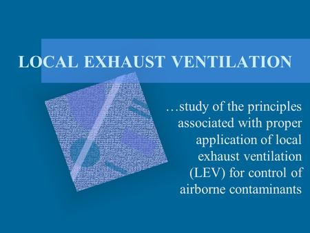 LOCAL EXHAUST VENTILATION …study of the principles associated with proper application of local exhaust ventilation (LEV) for control of airborne contaminants.